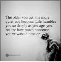 Memes, Humble, and Quiet: The older you get, the more  quiet you become. Life humbles  you so deeply as you age, you  realize how much nonsense  you've wasted time on  HIGHER  PERSPECTIVE Follow our new page @alaskanhashqueen