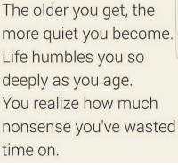 Memes, Humble, and Quiet: The older you get, the  more quiet you become.  Life humbles you so  deeply as you age  You realize how much  nonsense you've wasted  time on