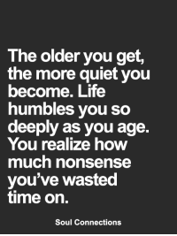 Life, Memes, and Quiet: The older you get,  the more quiet you  become. Life  humbles you so  deeply as you age.  You realize how  much nonsense  you've wasted  time on.  Soul Connections <3