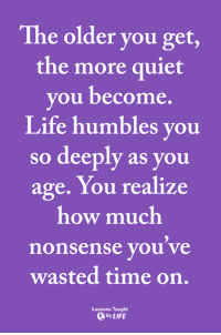 <3: The older you get,  the more quiet  you become.  Life humbles you  so deeply as you  age. You realize  how much  nonsense you ve  wasted time on.  Lessons Taught  ByLIFE <3