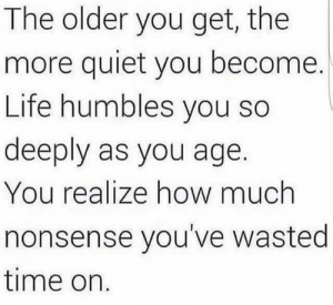 Funny, Life, and Quiet: The older you get, the  more quiet you become.  Life humbles you so  deeply as you age.  You realize how much  nonsense you've wasted  time on