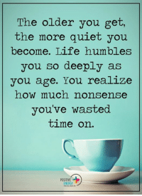 Energy, Memes, and Humble: The older you get,  the more quiet you  become. Life humbles  you so deeply as  you age. You realize  how much nonsense  you've wasted  time on.  POSITIVE  ENERGY Positive Energy+