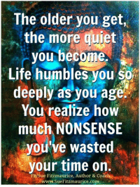 Memes, Humble, and Quiet: The older you get  the more quiet  you become  Life humbles you  deeply as you age.  You realize how  much NONSENSE  ou've wasted  your time on.  FB Sue Fitzmaurice, Author & Coaeh  www.SueFitzmaurice.com