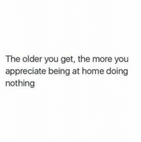 Memes, True, and Appreciate: The older you get, the more you  appreciate being at home doing  nothing So true https://t.co/OhB1Ltzx9x