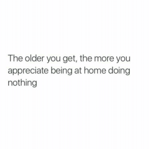 Doing Nothing: The older you get, the more you  appreciate being at home doing  nothing