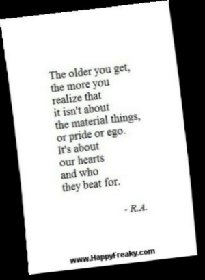 Tumblr, Blog, and Hearts: The older you get,  the more you  realize that  it isn't about  the material things,  or pride or ego.  It's about  our hearts  and who  they beat for.  R.A  www.Happyfreaky.com dailyinspirationquotes:  FOLLOW ME - UPDATED DAILY!