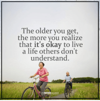 Live your life for you <3  The Mind Unleashed: The older you get,  the more you realize  that it's okay to live  a life others don't  understand  THE MINDUNLEASHED Live your life for you <3  The Mind Unleashed