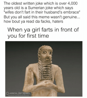 "Check ya clay tablets, bitch ass: The oldest written joke which is over 4,000  years old is a Sumerian joke which says  ""wifes don't fart in their husband's embrace""  But you all said this meme wasn't genuine...  how bout ya read da facks, haters  When ya girl farts in front of  you for first time  CLASSICAL ART MEMES  facebook.com/classicalartmemes Check ya clay tablets, bitch ass"