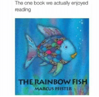"Ass, Bitch, and Books: The one book we actually enjoyed  reading  THE RAINBOW FISH  MARCUS PFISTER <p><a href=""http://where-are-your-source-citations.tumblr.com/post/115903345203/besturlonhere-butchrobot-metrobussy-bile43"" class=""tumblr_blog"">where-are-your-source-citations</a>:</p>  <blockquote><p><a class=""tumblr_blog"" href=""http://besturlonhere.tumblr.com/post/105686286946/butchrobot-metrobussy-bile43-honestly-i"">besturlonhere</a>:</p><blockquote><p><a class=""tumblr_blog"" href=""http://butchrobot.tumblr.com/post/105339044889/metrobussy-bile43-honestly-i-dont-remember"">butchrobot</a>:</p><blockquote><p><a class=""tumblr_blog"" href=""http://metrobussy.tumblr.com/post/102186077027/bile43-honestly-i-dont-remember-what-this"">metrobussy</a>:</p> <blockquote> <p><a class=""tumblr_blog"" href=""http://bile43.tumblr.com/post/102149187524/honestly-i-dont-remember-what-this-book-was"">bile43</a>:</p> <blockquote> <p>Honestly? I don't remember what this book was about I just remember that it went off</p> </blockquote> <p>bruh it was about privilege and proper use of it - you got yo homey rainbow fish ridin fly as fuck on the reef like ay wsup i'm rainbow fish i got these magic ass scales they fuckin tight huh? but instead of bein a lil bitch and flauntin it he gives a shiny scale to each dull fish and kept one for himself so they all had a special scale and looked fabulous as - it taught me that sharing your excess and helping others with generosity and kindness is important n cool</p> </blockquote> <p>this book is communist propaganda</p> </blockquote> <p>all books should be communist propaganda </p> </blockquote>  <p><strong><em>""all books should be communist propaganda""</em></strong></p><p>That's it. I've found it. The stupidest post on this entire website. Let's all get the fuck out of here now.<br/></p></blockquote>  <p>It was actually a horrible story about how a fish was bullied and ostracized for having pretty scales, so to fit in with society he sacrificed himself to make others feel more comfortable.</p>"