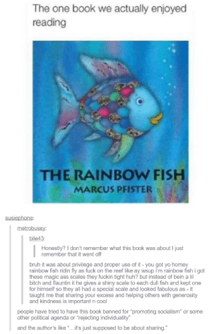"The one book we actually enjoyed reading: The one book we actually enjoyed  reading  THE RAINBOW FISH  MARCUS PFISTER  susiephone:  metrobussy:  bile43:  Honestly? I don't remember what this book was about I just  remember that it went off  bruh it was about privilege and proper use of it - you got yo homey  rainbow fish ridin fly as fuck on the reef like ay wsup i'm rainbow fish i got  these magic ass scales they fuckin tight huh? but instead of bein a lil  bitch and flauntin it he gives a shiny scale to each dull fish and kept one  for himself so they all had a special scale and looked fabulous as - it  taught me that sharing your excess and helping others with generosity  and kindness is important n cool  people have tried to have this book banned for ""promoting socialism"" or some  other political agenda or ""rejecting individuality""  and the author's like ""...it's just supposed to be about sharing."" The one book we actually enjoyed reading"