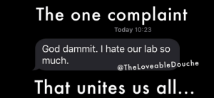 God, Today, and One: The one complaint  Today 10:23  God dammit. I hate our lab so  much.  @TheLoveable Douche  That unites uS all... The one complaint that unites us all....