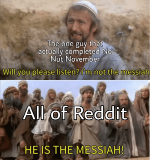 Reddit, Boys, and One: The one guy that  actually completed No  Nut November  Will you please listen? I'm not the messiah  All of Reddit  HE IS THE MESSIAH! It's over boys