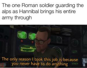 Army, History, and Roman: The one Roman soldier guarding the  alps as Hannibal brings his entire  army through  The only reason I took this job is because  you never have to do anything  OODD  D00000 Oof owie