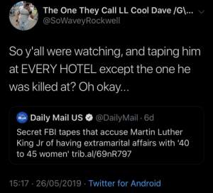 Android, Blackpeopletwitter, and Fbi: The One They Call LL Cool Dave /G\...  @SoWaveyRockwell  So y'all were watching, and taping him  at EVERY HOTEL except the one he  was killed at? Oh okay...  @DailyMail 6d  Daily  Mail  Daily Mail US  Com  Secret FBI tapes that accuse Martin Luther  King Jr of having extramarital affairs with '40  to 45 women'' trib.al/69nR797  15:17 26/05/2019 Twitter for Android Funny how that worked out