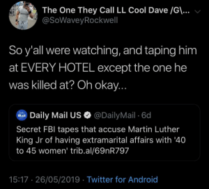 Android, Fbi, and Funny: The One They Call LL Cool Dave /G\...  @SoWaveyRockwell  So y'all were watching, and taping him  at EVERY HOTEL except the one he  was killed at? Oh okay...  @DailyMail 6d  Daily  Mail  Daily Mail US  Com  Secret FBI tapes that accuse Martin Luther  King Jr of having extramarital affairs with '40  to 45 women' trib.al/69nR797  15:17 26/05/2019 Twitter for Android Funny how that worked out
