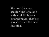 Alive, Being Alone, and Next: The one thing you  shouldn't be left alone  with at night, is your  own thoughts. They eat  you alive until the next  morning