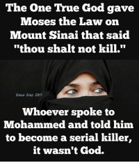 """shalt: The One True God gave  Moses the Law on  Mount Sinai that said  """"thou shalt not kill.""""  Dixon Diaz 2017  Whoever spoke to  Mohammed and told him  to become a serial killer,  it wasn't God."""