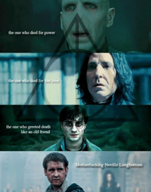 Love, Lost, and Death: the one who died for power  the one who died for lost love  the one who greeted death  like an old friend  Motherfucking Neville Longbottom