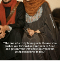 "Life, Memes, and Phone: ""The one who truly loves you is the one who  pushes you forward on your path to Allah  and gets in your way and stops you from  going backwards in life."" Husband Have you prayed Asr? Wife No Husband Why? Wife I got back from work tired a bit so I took me a nap. Husband Ok... Go pray Asr and Maghrib before its time for Isha. The next day... the husband leaves town on a business trip... But a few hours after his flight was scheduled to arrive he didn't call or even her like he usually does to let her know that he had arrived safely..!! The wife calls to check up on her husband but he doesn't pick up.. She calls again; the phone rings but no reply what so ever. She was starting to get worried after many attempts of calling her beloved husband and no reply at all... She thinks to herself something must have went wrong he never does that. He always calls as soon as he lands. A few hours pass by... and suddenly the phone rings and its the husband. Wife all worried says have you arrived safely?? Husband Yes, Alhamdulillah. Wife When? Husband About 4 hours ago. Wife in an angered tone 4 hours ago? And you don't call? Husband I was tired so decided to take a nap. Wife A few minutes wouldn't have hurt you if you were to call me and let me know you'v arrived... Plus haven't you heard the phone ringing over and over again as I was calling you..?? Husband Yes, I heard it.. Wife And you don't pick up..?? What are my calls not important enough for you..?? Husband You're calls are important to me, but yesterday you didn't seem to mind not answering the calls of Athan.. Allah's call... Wife with watery eyes and after a short silence says Yes, you have a point.. I'm sorry.. Husband Why are you apologizing to me? You should seek Allah's forgiveness and don't repeat the same mistake twice. All what I want out of this world is that Allah unites us both in a palace in Jannah where in it we can start our eternal life together. Ever since that day the wife never delayed any of her prayers. ""The one who truly loves you is the one who pushes you forward on your path to Allah and gets in your way and stops you from going backwards in life."""