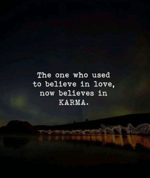 Believes: The one who used  to believe in love,  now believes in  KARMA.