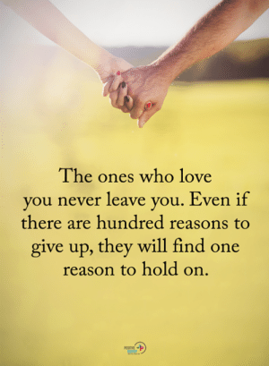 Love, Memes, and Never: The ones who love  you never leave you. Even if  there are hundred reasons to  give up, they will find one  reason to hold on.