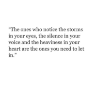 """Heart, Voice, and Silence: """"The ones who notice the storms  in your eyes, the silence in your  voice and the heaviness in your  heart are the ones you need to let  in  5"""