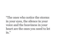 """Heart, Voice, and Silence: """"The ones who notice the storms  in your eyes, the silence in your  voice and the heaviness in your  heart are the ones you need to let  in"""