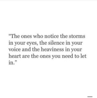"""Heart, Voice, and Silence: """"The ones who notice the storms  in your eyes, the silence in your  voice and the heaviness in your  heart are the ones you need to let  in.  05"""