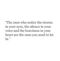 """Heart, Voice, and Silence: The ones who notice the storms  in your eyes, the silence in your  voice and the heaviness in vour  heart are the ones you need to let  in.""""  25"""