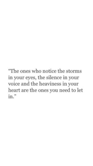 """Heart, Voice, and Silence: """"The ones who notice the storms  in your eyes, the silence in your  voice and the heaviness in your  heart are the ones you need to let  in.""""  35"""