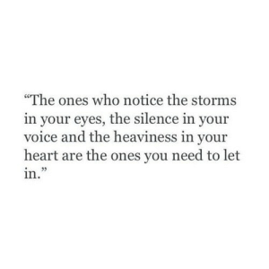 "Storms: ""The ones who notice the storms  in your eyes, the silence in your  voice and the heaviness in your  heart are the ones you need to let  in."