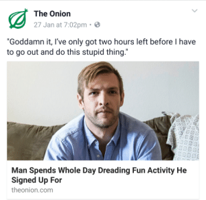 "The Onion: The Onion  27 Jan at 7:02pm  ""Goddamn it, I've only got two hours left before I have  to go out and do this stupid thing  Man Spends Whole Day Dreading Fun Activity He  Signed Up For  theonion.com"