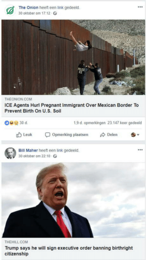 Sometimes the union gets it just right: The Onion heeft een link gedeeld.  30 oktober om 17:12  THEONION COM  ICE Agents Hurl Pregnant Immigrant Over Mexican Border To  Prevent Birth On U.S. Soil  1,9 d. opmerkingen 23.147 keer gedeeld  rD Leuk Opmerking plaatsen Delen  Bill Maher heeft een link gedeeld.  30 oktober om 22:10  THEHILL COM  Trump says he will sign executive order banning birthright  citizenship Sometimes the union gets it just right