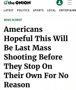 This is gonna be the last one folks: the ONION  LATEST  POLITICS  SPORTS  LOCAL  ENTERTAINM  NEWS IN BRIEF  Americans  Hopeful This Will  Be Last Mass  Shooting Before  They Stop On  Their Own For No  Reason This is gonna be the last one folks
