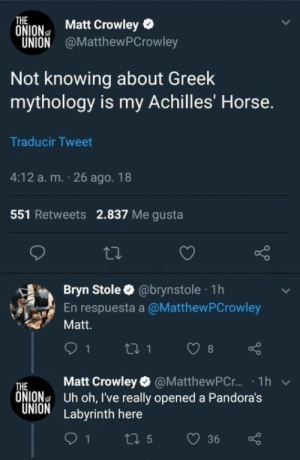 : THE  ONION Matt Crowley  UNION @MatthewPCrowley  Not knowing about Greek  mythology is my Achilles' Horse.  Traducir Tweet  4:12 a. m. 26 ago. 18  551 Retweets 2.837 Me gusta  Bryn Stole @brynstole 1h  En respuesta a @MatthewPCrowley  Matt.  THE Matt Crowley @MatthewPC.r.. . 1h  ONIONa Uh oh, I've really opened a Pandora's  UNION Labyrinth here  v