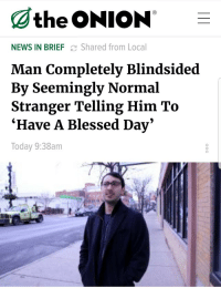 "Blessed, News, and The Onion: the ONION -  NEWS IN BRIEF C Shared from Local  Man Completely Blindsided  By Seemingly Normal  Stranger Telling Him To  Ήave A Blessed Day  Today 9:38am  0 <p>Wholesome onion via /r/wholesomememes <a href=""http://ift.tt/2D2s8hA"">http://ift.tt/2D2s8hA</a></p>"