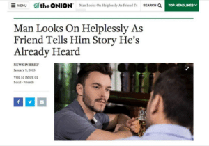 Me_irl by Basileus-Anthropos CLICK HERE 4 MORE MEMES.: the ONION  SEARCH Q  Man Looks On Helplessly As Friend Te  TOP HEADLINES  MENU  Man Looks On Helplessly As  Friend Tells Him Story He's  Already Heard  NEWS IN BRIEF  January 9, 2015  VOL 51 ISSUE 01  Local Friends  f Me_irl by Basileus-Anthropos CLICK HERE 4 MORE MEMES.