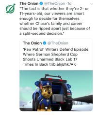 "Family, The Onion, and Black: The Onion @TheOnion . 1 d  ""The fact is that whether they're 2- or  11-years-old, our viewers are smart  enough to decide for themselves  whether Chase's family and career  should be ripped apart just because of  a split-second decision.""  The Onion @TheOnion  'Paw Patrol' Writers Defend Episode  Where German Shepherd Cop  Shoots Unarmed Black Lab 17  Times In Back trib.al/jBhk7AK  02"