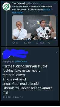 memehumor:  This is a double face palm: The Onion @TheOnion 1h  Scientists Trace Heat Wave To Massive  Star At Center Of Solar System trib.al/  HaF72GW  33 ti 599 2,336  Replying to @TheOnion  It's the fucking sun you stupic  fucking fake news media  motherfuckers!  This is not new!  Jesus God, read a book!  Liberals will never sees to amaze  me!  9:11 AM 03 Jul 18 memehumor:  This is a double face palm