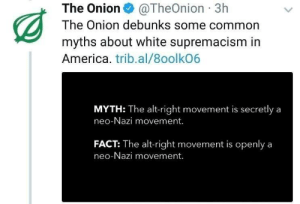 America, The Onion, and Common: The Onion@TheOnion 3h  The Onion debunks some common  myths about white supremacism in  America. trib.al/8oolkO6  MYTH: The alt-right movement is secretly a  neo-Nazi movement.  FACT: The alt-right movement is openlya  neo-Nazi movement. ye