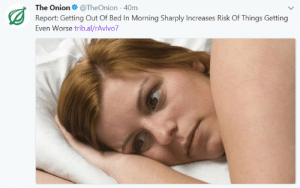 meirl by TheMemeWalker FOLLOW 4 MORE MEMES.: The Onion@TheOnion 40m  Report: Getting Out Of Bed In Morning Sharply Increases Risk Of Things Getting  Even Worse trib.al/rAvlvo7 meirl by TheMemeWalker FOLLOW 4 MORE MEMES.