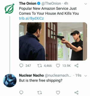 meirl by _cosmix1 FOLLOW HERE 4 MORE MEMES.: The Onion @TheOnion 4h  Popular New Amazon Service Just  Comes To Your House And Kills You  trib.al/8ydXiCz  247  4,466  13.9K  Nuclear Nacho @nuclearnach  But is there free shpping?  ... .19s v meirl by _cosmix1 FOLLOW HERE 4 MORE MEMES.