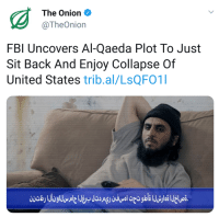 Fbi, Isis, and Politics: The Onion  @TheOnion  FBI Uncovers Al-Qaeda Plot To Just  Sit Back And Enjoy Collapse Of  United States trib.al/LsQFO1
