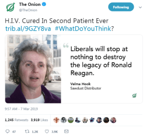 The Onion: The Onion  @TheOnion  Following  H.I.V. Cured In Second Patient Ever  trib.al/9GZYSva #whatDoYouThink?  Liberals will stop at  nothing to destroy  the legacy of Ronald  Reagan.  Velma Hook  Sawdust Distributor  9:57 AM-7 Mar 2019  字®  1,245 Retweets 3,919 Likes
