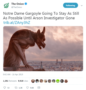 thelegochicken:: The Onion  @TheOnion  Following  Notre Dame Gargoyle Going To Stay As Still  As Possible Until Arson Investigator Gone  trib.al/ZAny3hZ  9:42 AM -16 Apr 2019  1,261 Retweets 9,616 Likes  9.6K thelegochicken: