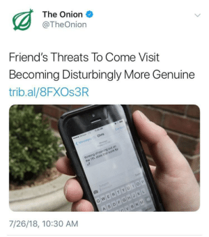 Friends, The Onion, and Work: The Onion  @TheOnion  Friend's Threats To Come Visit  Becoming Disturbingly More Genuine  trib.al/8FXOs3R  Contact  Chris  Messages (1)  thinking of coming out on  the 7th. does that work for  7/26/18, 10:30 AM me_irl