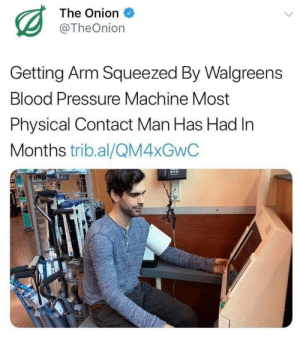 Pressure, The Onion, and Blood Pressure: The Onion  @TheOnion  Getting Arm Squeezed By Walgreens  Blood Pressure Machine Most  Physical Contact Man Has Had In  Months trib.al/QM4XGWC Meirl
