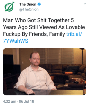 meirl: The Onion  @TheOnion  Man Who Got Shit Together 5  Years Ago Still Viewed As Lovable  Fuckup By Friends, Family trib.al/  7YWahWS  4:32 am 06 Jul 18 meirl
