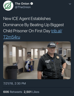 Police, The Onion, and Onion: The Onion  @TheOnion  New ICE Agent Establishes  Dominance By Beating Up Biggest  Child Prisoner On First Day trib.al/  2ms4u  POLIC  POLICE  ICE  REVENT THE  7/21/18, 2:30 PM  606 Retweets 2,501 Likes I hope I don't have to say that the Onion is satirical