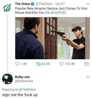 yes please: The Onion@TheOnion Oct 27  Popular New Amazon Service Just Comes To Your  House And Kills You trib.al/iuEPcE2  Bulby-san  @Bulbamike  Replying to @TheOnion  sign me the fuck up yes please